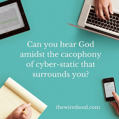 Can you hear God amidst the cacophony of cyber-static that surrounds you-